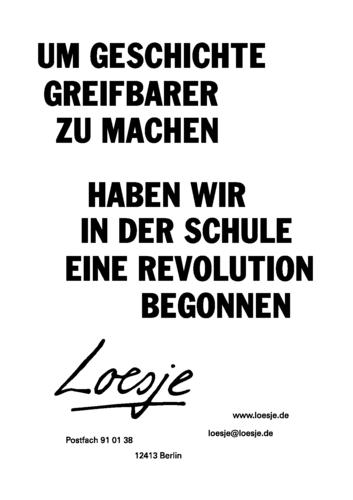 UM GESCHICHTE GREIFBARER ZU MACHEN / HABEN WIR IN DER SCHULE EINE REVOLUTION BEGONNEN