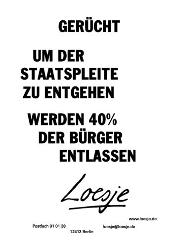 GERÜCHT / UM DER STAATSPLEITE ZU ENTGEHEN / WERDEN 40% DER BÜRGER ENTLASSEN