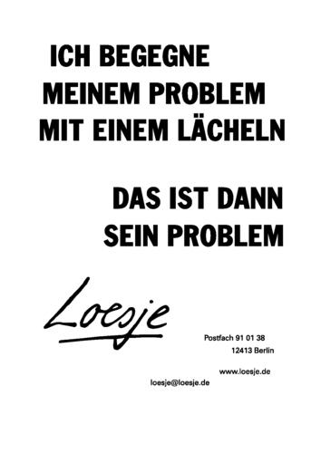ICH BEGEGNE MEINEM PROBLEM MIT EINEM LÄCHELN / DAS IST DANN SEIN PROBLEM