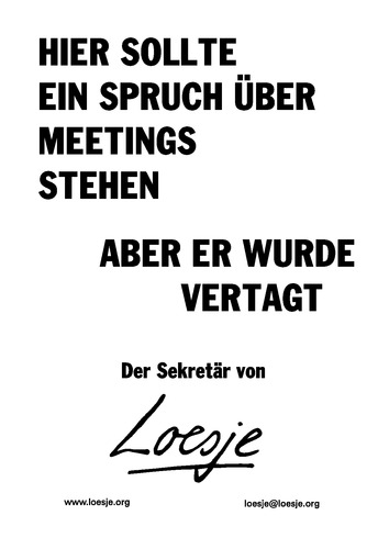 HIER SOLLTE EIN SPRUCH ÜBER MEETINGS STEHEN / ABER ER WURDE VERTAGT - der Sekretär von Loesje