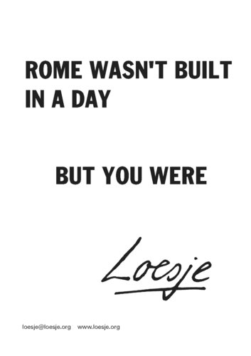 rome was not built in one Give us some time — rome was not built in a day q: how do you feel about the acceptance of the people on the manifesto in the first 100 days a: the acceptance has been mixed.