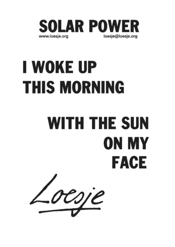 Solar Power I Woke Up This Morning With The Sun On My Face Loesje
